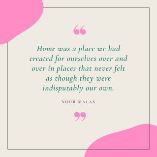home was a place we had created for ourselves over and over in places that never felt as though they were indisputably our own.-1